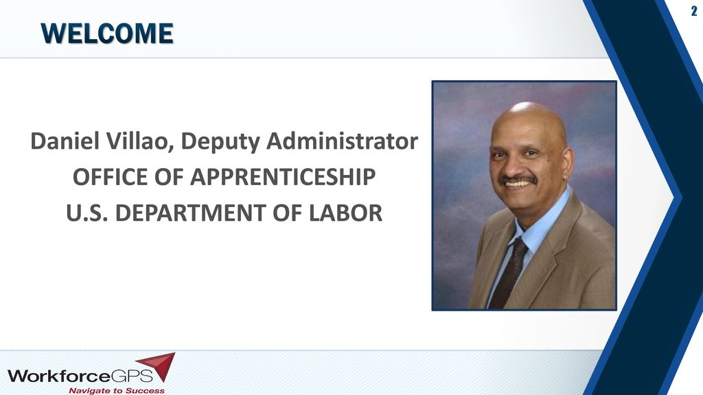 WELCOME Daniel Villao, Deputy Administrator OFFICE OF APPRENTICESHIP U.S. DEPARTMENT OF LABOR