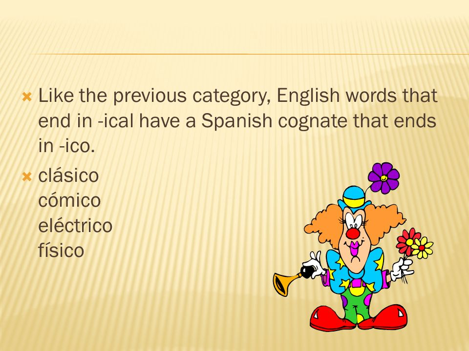 Like the previous category, English words that end in -ical have a Spanish cognate that ends in -ico.