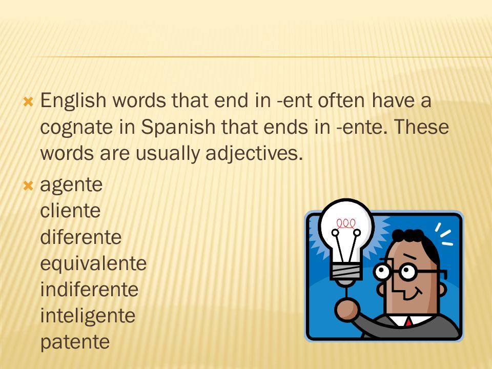English words that end in -ent often have a cognate in Spanish that ends in -ente. These words are usually adjectives.