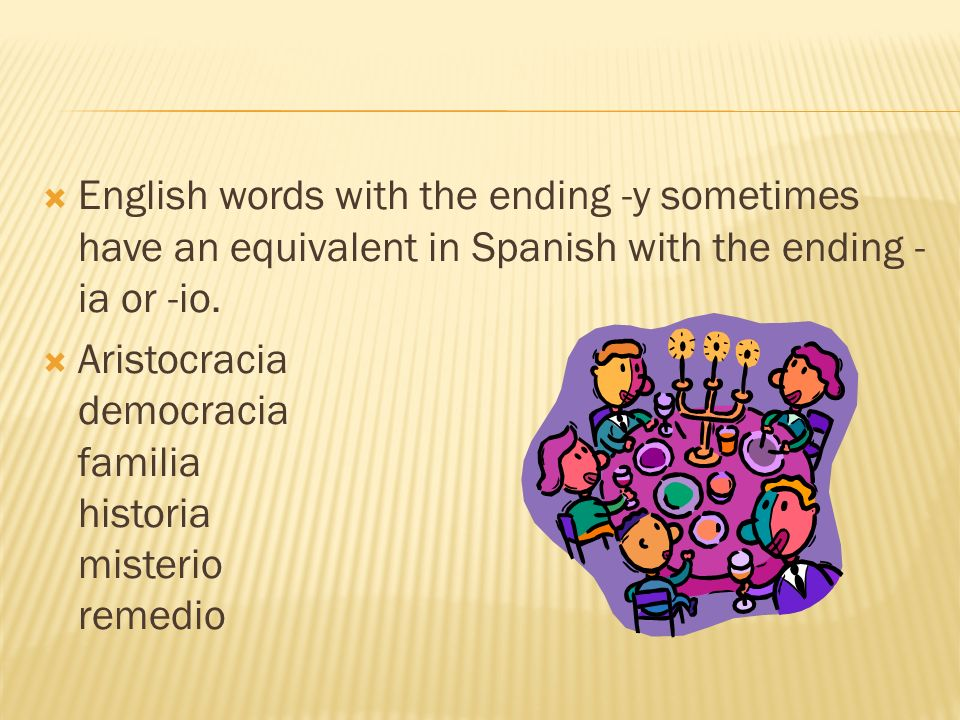 English words with the ending -y sometimes have an equivalent in Spanish with the ending -ia or -io.