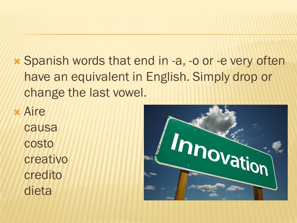 Spanish words that end in -a, -o or -e very often have an equivalent in English. Simply drop or change the last vowel.