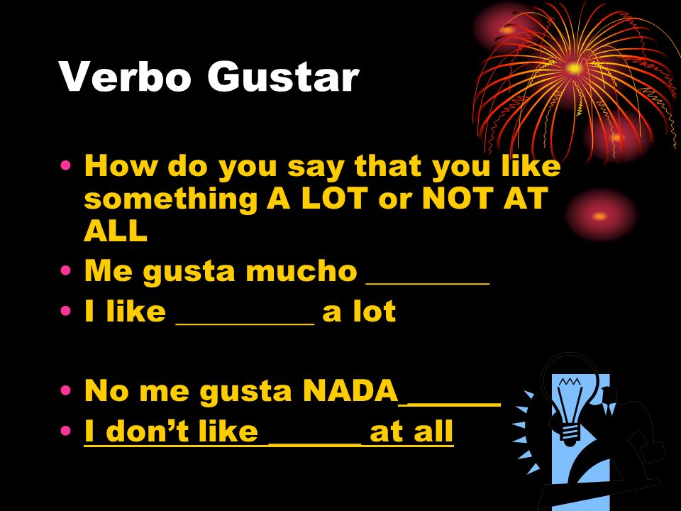 Verbo Gustar How do you say that you like something A LOT or NOT AT ALL. Me gusta mucho ________. I like _________ a lot.