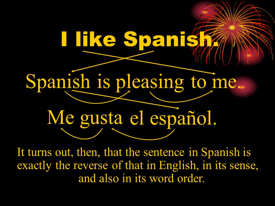 I like Spanish. Spanish is pleasing to me. Me gusta me gusta.