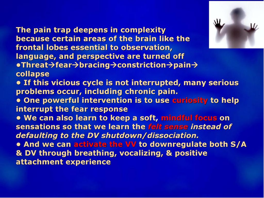 The pain trap deepens in complexity because certain areas of the brain like the frontal lobes essential to observation, language, and perspective are turned off •Threatfearbracingconstrictionpain collapse • If this vicious cycle is not interrupted, many serious problems occur, including chronic pain.