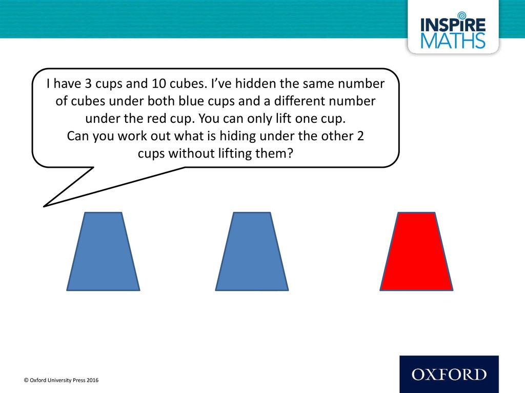 I have 3 cups and 10 cubes. I've hidden the same number of cubes under both blue cups and a different number under the red cup. You can only lift one cup. Can you work out what is hiding under the other 2 cups without lifting them