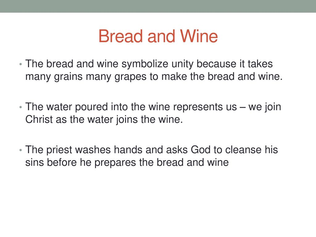 Bread and Wine The bread and wine symbolize unity because it takes many grains many grapes to make the bread and wine.