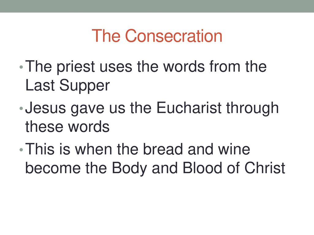The Consecration The priest uses the words from the Last Supper