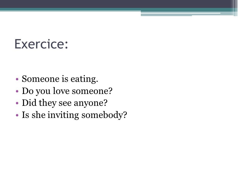 Exercice: Someone is eating. Do you love someone Did they see anyone