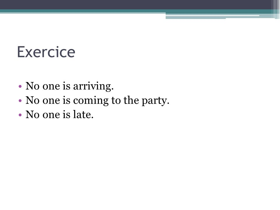 Exercice No one is arriving. No one is coming to the party.