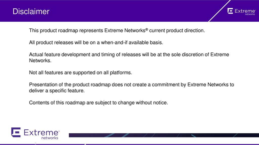 Disclaimer This product roadmap represents Extreme Networks® current product direction.