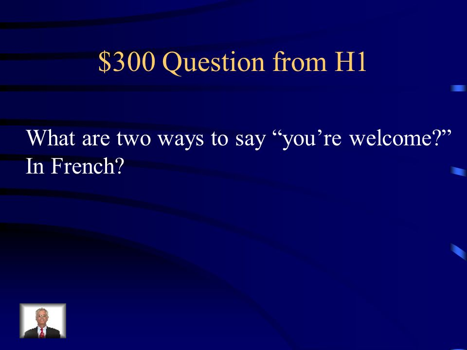 $300 Question from H1 What are two ways to say you're welcome