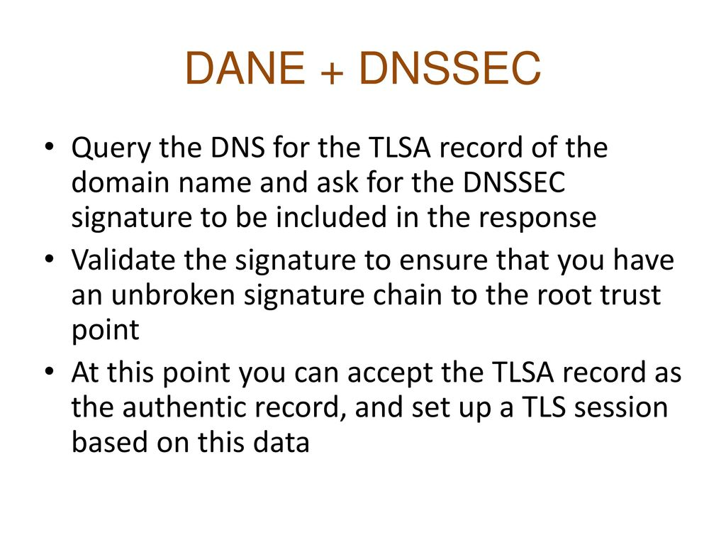 DANE + DNSSEC Query the DNS for the TLSA record of the domain name and ask for the DNSSEC signature to be included in the response.
