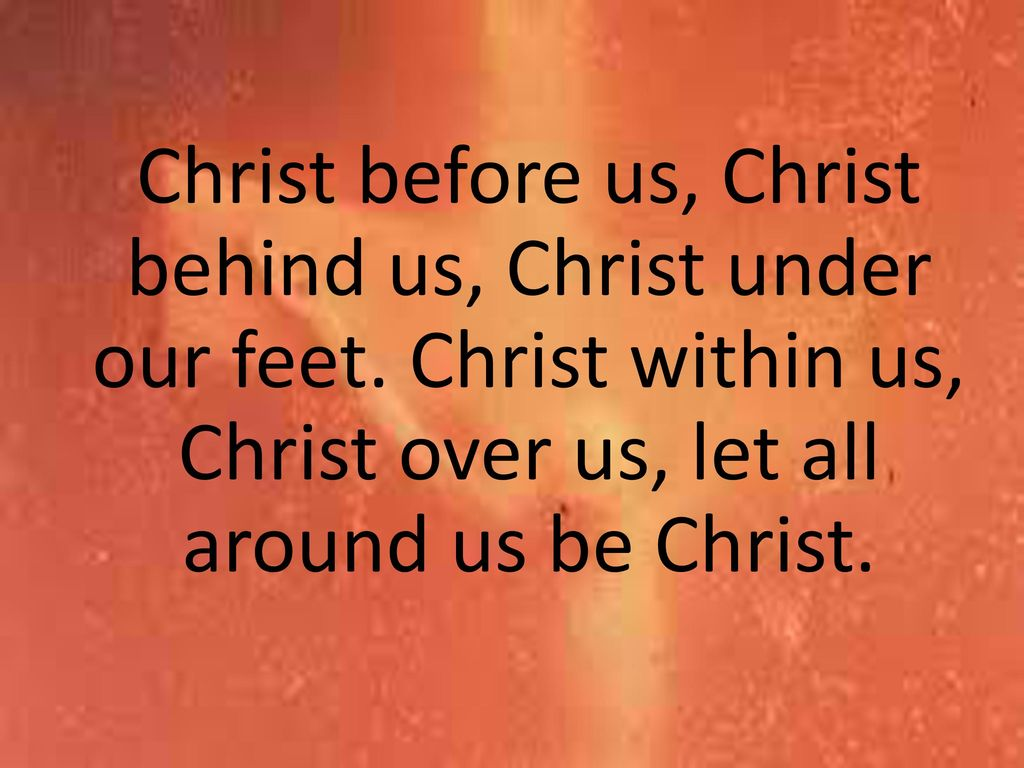 Christ before us, Christ behind us, Christ under our feet