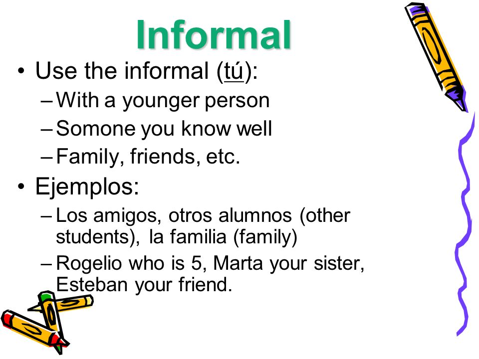 Informal Use the informal (tú): Ejemplos: With a younger person