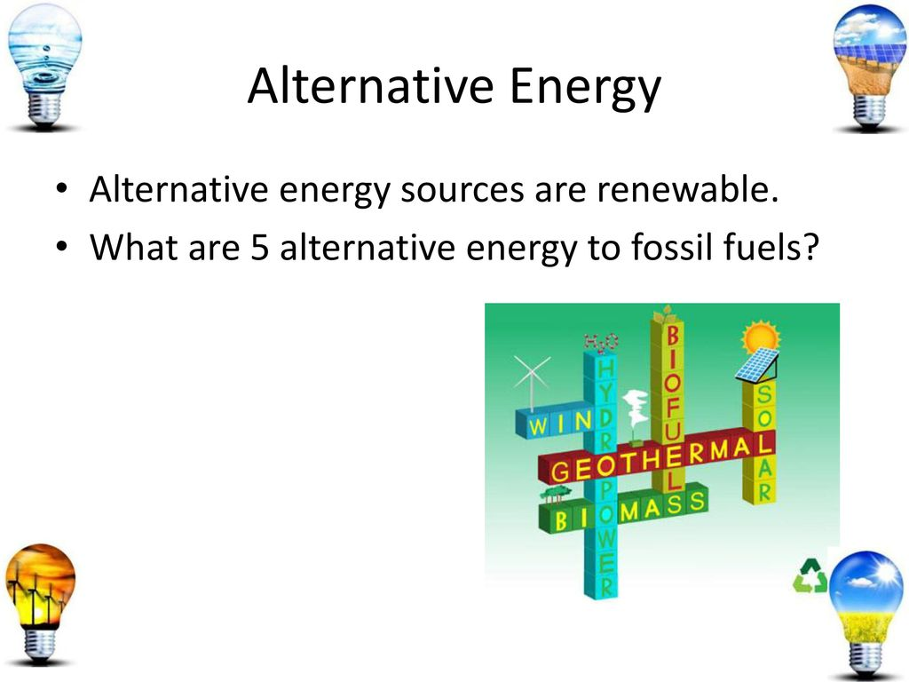 alternative energy sources for fossil fuels Although fossil fuels have lead to historical advancements those advancements have come at a huge cost to our environment alternative energy sources are renewable sources of energy which include wind power, tidal energy and nuclear power.