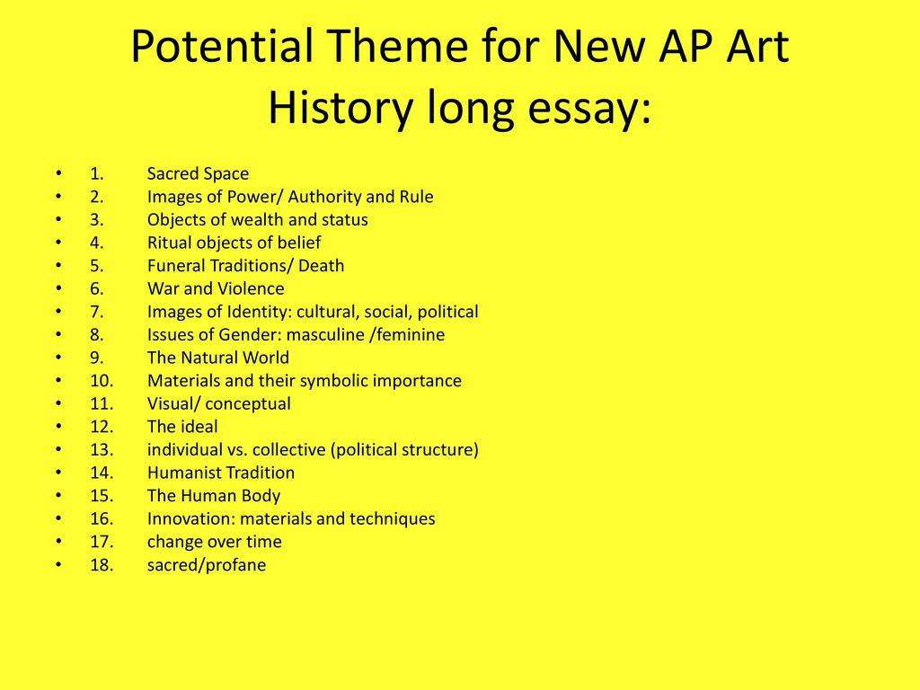 ap art history essay themes Ap art history exam mutliple choice and free response (short and long essays) i ap exam a two sections - section i - multiple-choice, section ii - free response (short essays, long essays) b total - 200 points i.