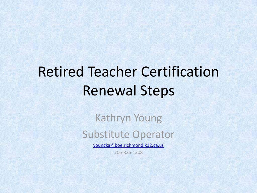 Retired Teacher Certification Renewal Steps Ppt Download