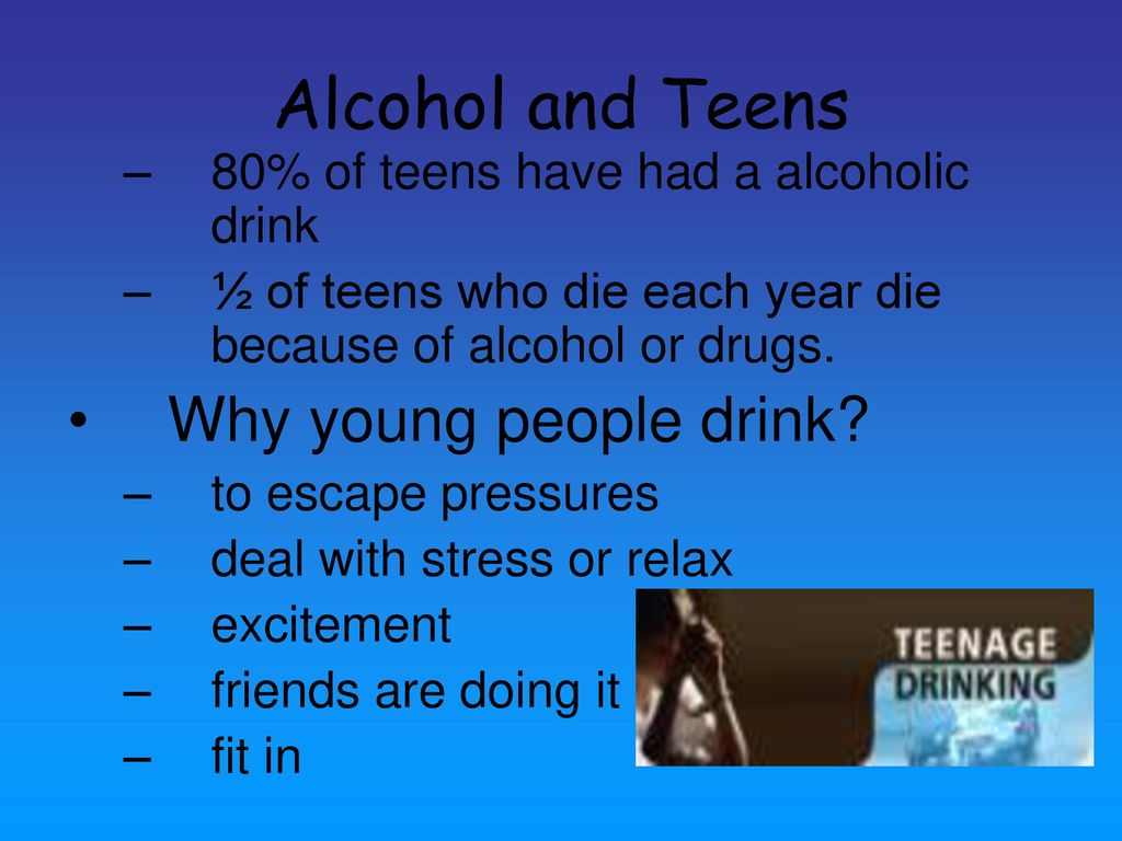 4 Alcohol and Teens Why young people drink?