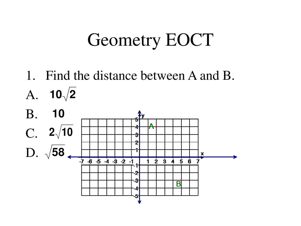 1 Geometry EOCT Find the distance between A and B. A. B. C. D.
