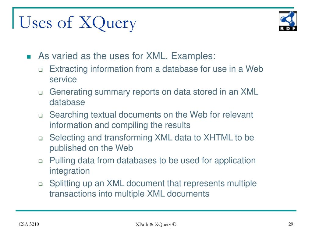 Uses of XQuery As varied as the uses for XML. Examples: