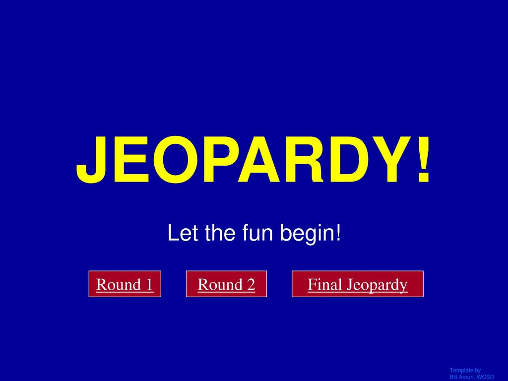 JEOPARDY! Let the fun begin! Click Once to Begin Round 1 Round 2 ...