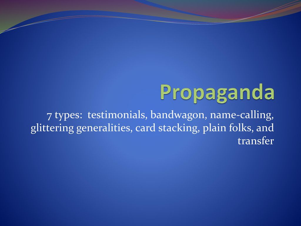 Propaganda 7 types: testimonials, bandwagon, name-calling, glittering generalities, card stacking, plain folks, and transfer.
