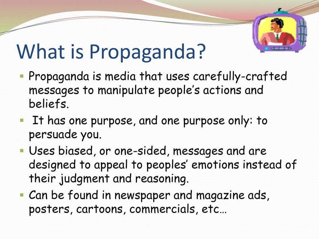 What is Propaganda Propaganda is media that uses carefully-crafted messages to manipulate people's actions and beliefs.