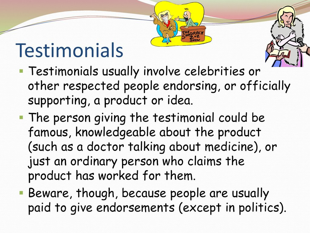 Testimonials Testimonials usually involve celebrities or other respected people endorsing, or officially supporting, a product or idea.
