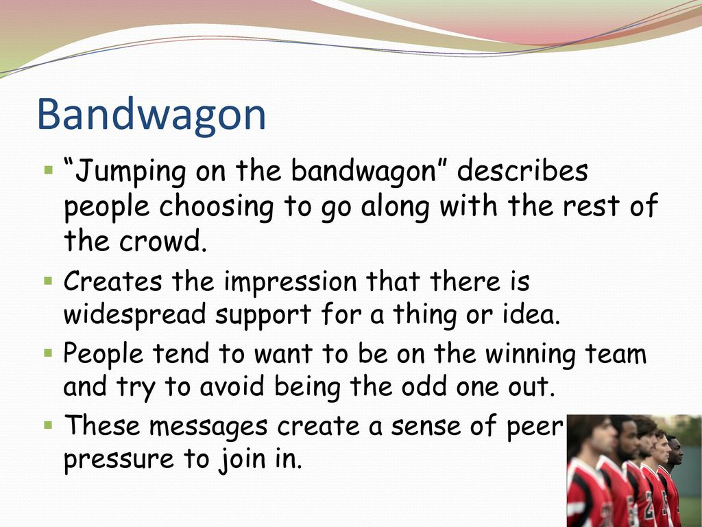 Bandwagon Jumping on the bandwagon describes people choosing to go along with the rest of the crowd.