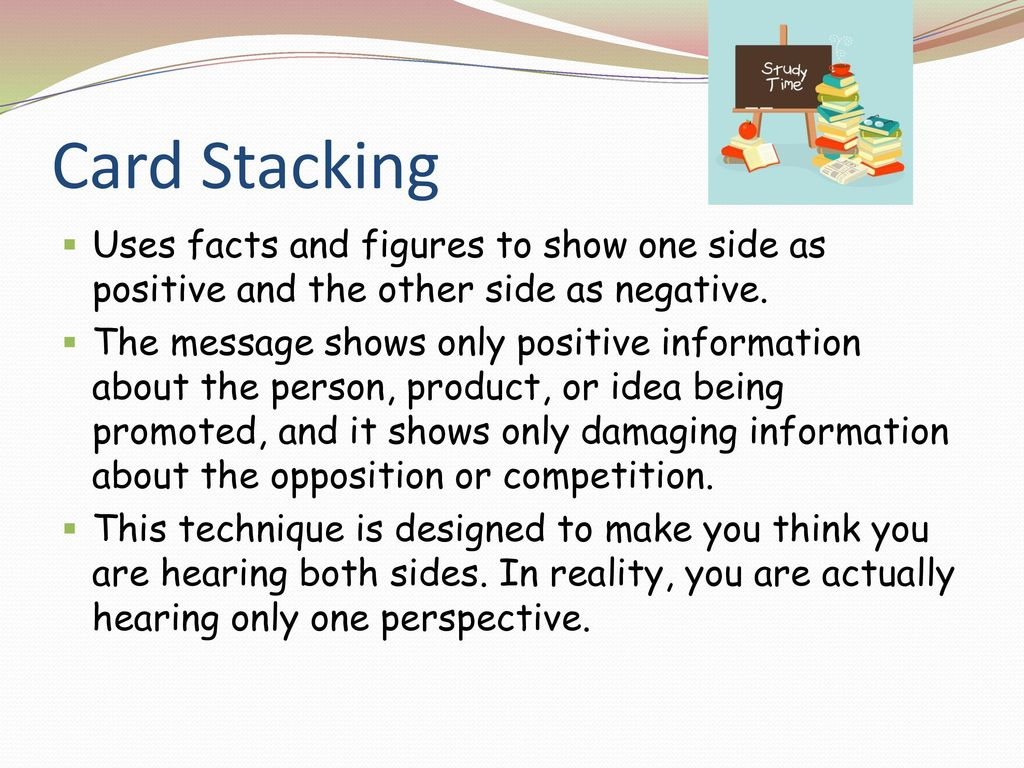 Card Stacking Uses facts and figures to show one side as positive and the other side as negative.