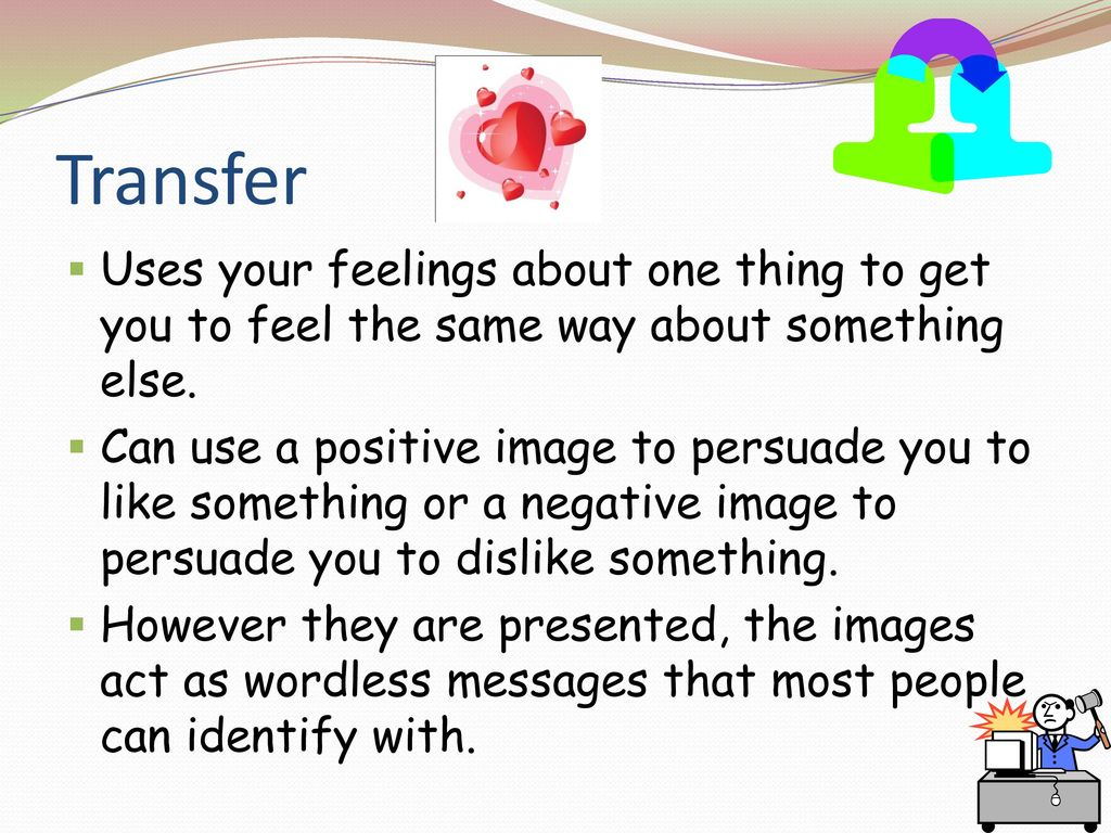 Transfer Uses your feelings about one thing to get you to feel the same way about something else.