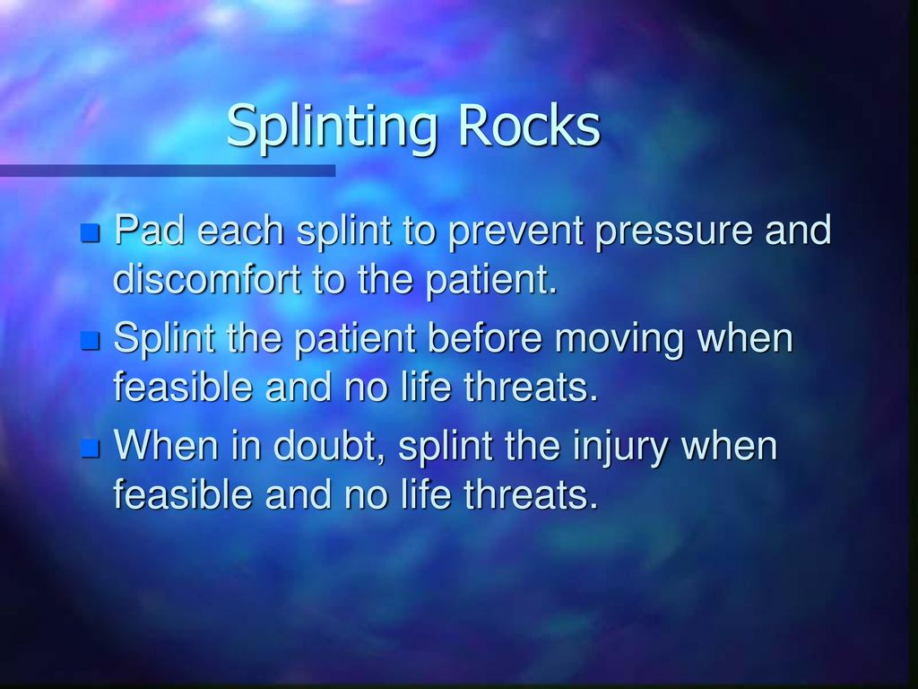 Splinting Rocks Pad each splint to prevent pressure and discomfort to the patient.