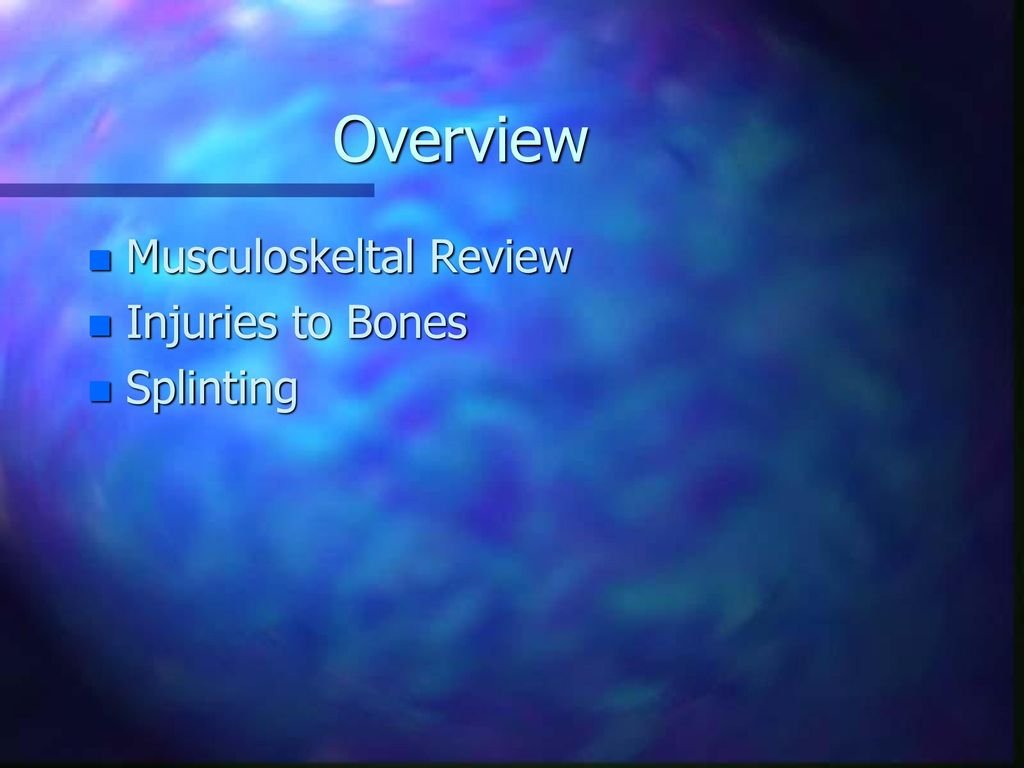 Overview Musculoskeltal Review Injuries to Bones Splinting
