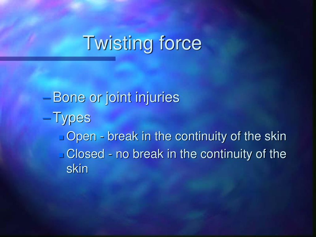 Twisting force Bone or joint injuries Types