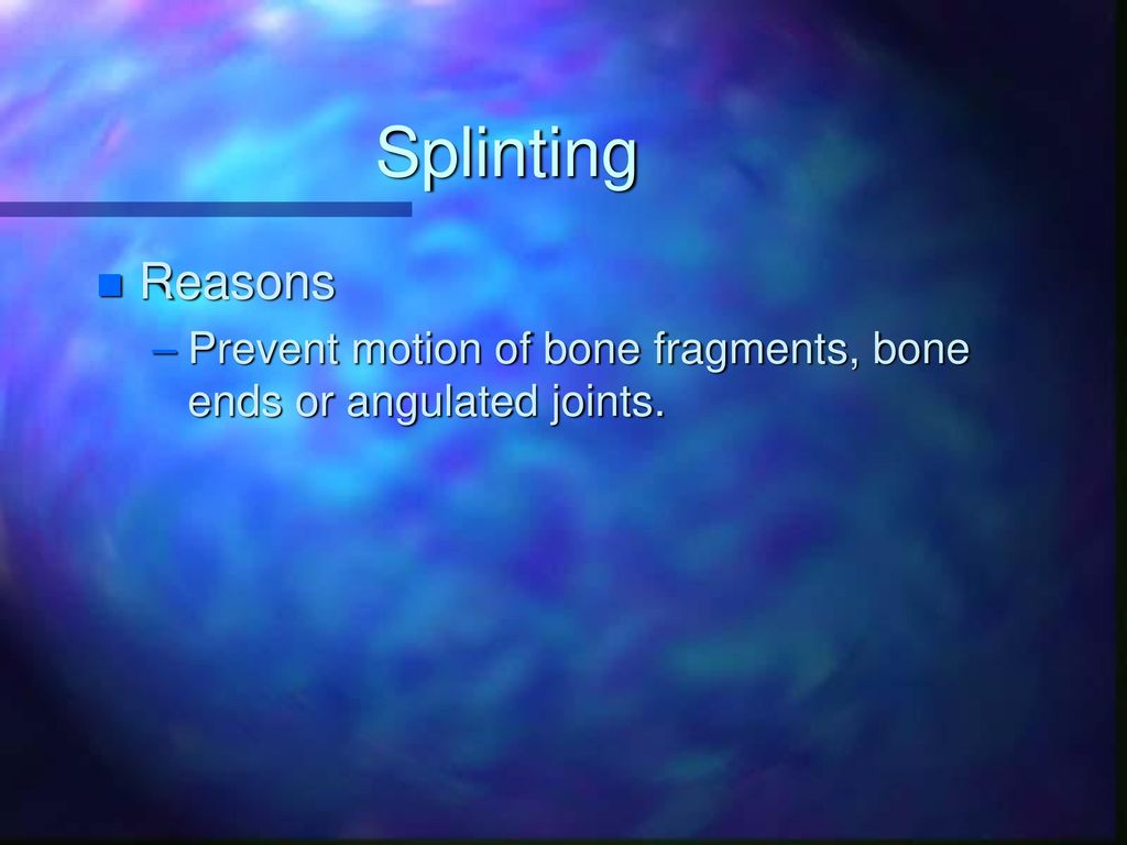 Splinting Reasons Prevent motion of bone fragments, bone ends or angulated joints.