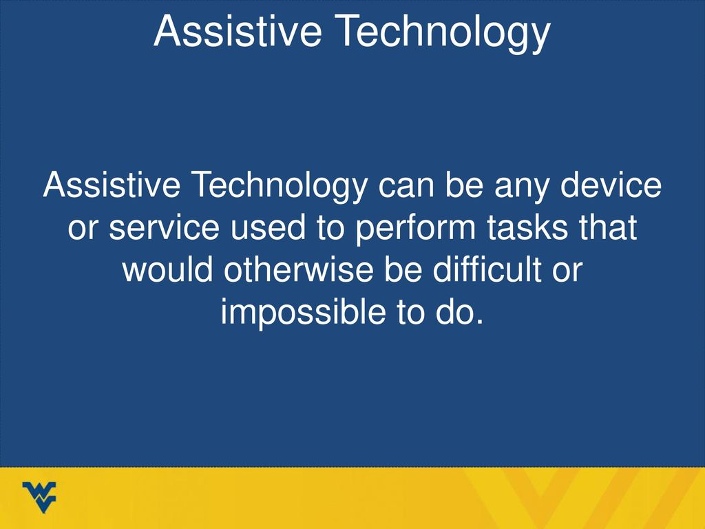 Assistive Technology Assistive Technology can be any device or service used to perform tasks that would otherwise be difficult or impossible to do.