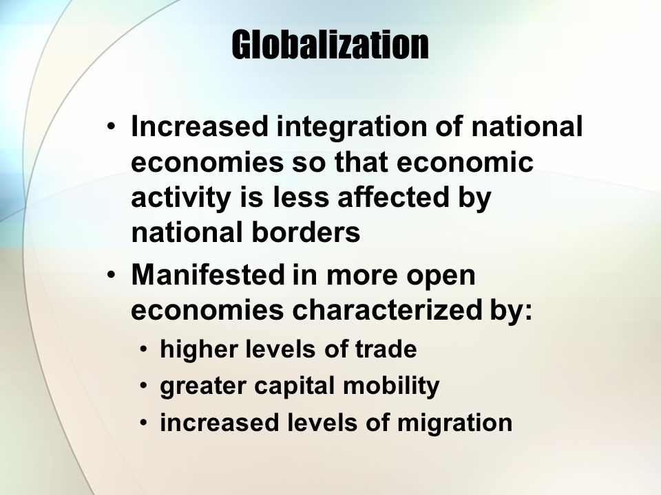 Globalization Increased integration of national economies so that economic activity is less affected by national borders.