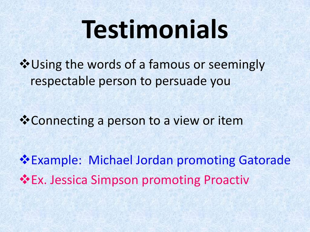 Testimonials Using the words of a famous or seemingly respectable person to persuade you. Connecting a person to a view or item.