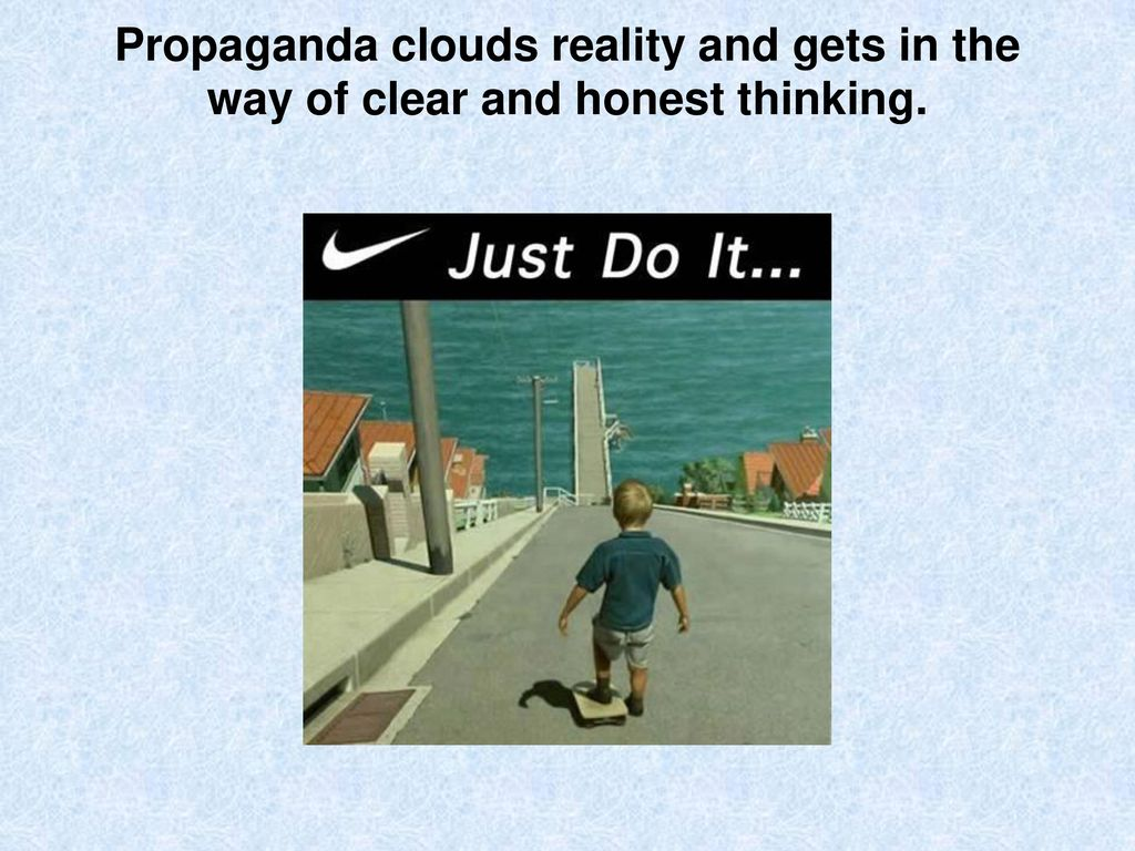 Propaganda clouds reality and gets in the way of clear and honest thinking.