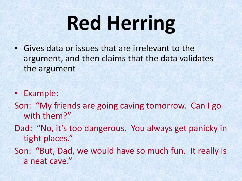 Red Herring Gives data or issues that are irrelevant to the argument, and then claims that the data validates the argument.