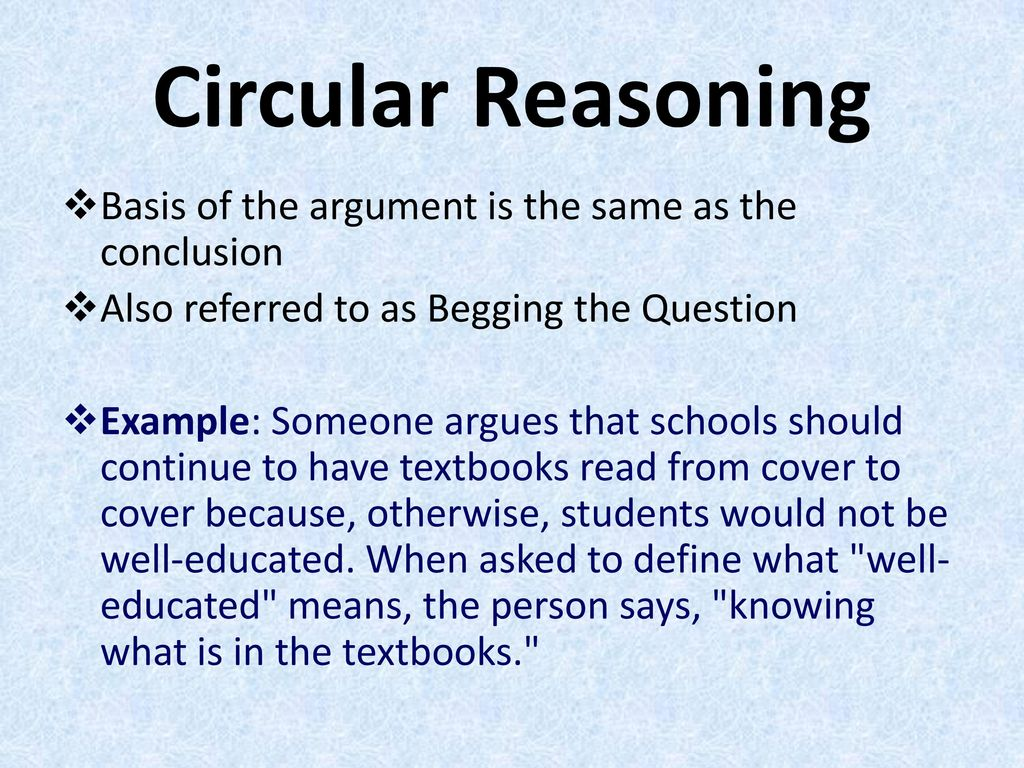 Circular Reasoning Basis of the argument is the same as the conclusion
