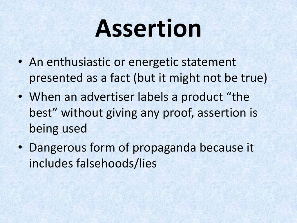 Assertion An enthusiastic or energetic statement presented as a fact (but it might not be true)