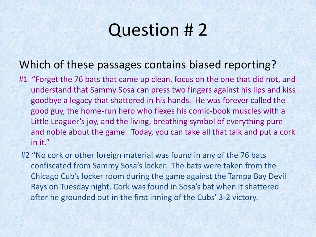 Question # 2 Which of these passages contains biased reporting