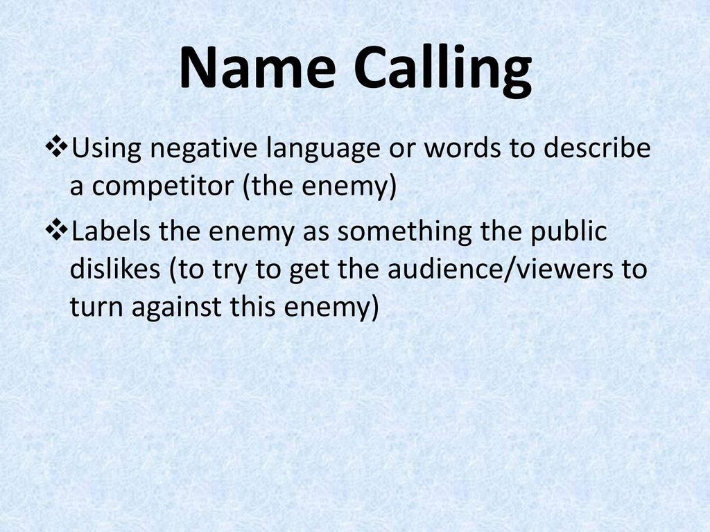 Name Calling Using negative language or words to describe a competitor (the enemy)