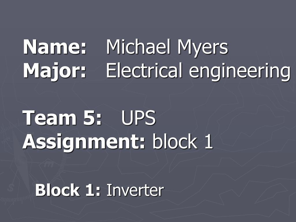 10 name: michael myers major: electrical engineering team 5: ups  assignment: block 1 block 1: inverter