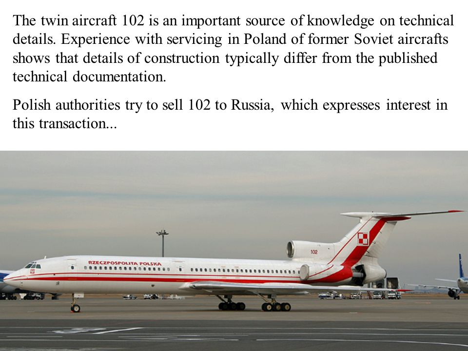 The twin aircraft 102 is an important source of knowledge on technical details. Experience with servicing in Poland of former Soviet aircrafts shows that details of construction typically differ from the published technical documentation.
