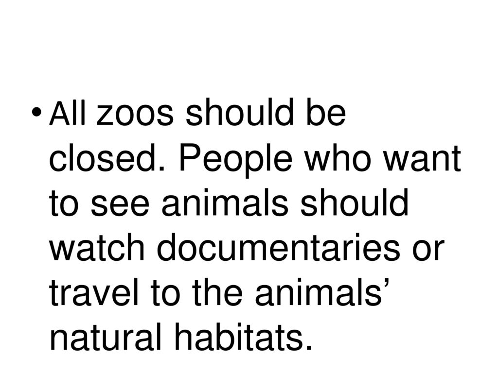 why zoos should close Well, although there are many reasons to ban zoos, there is one reason why we need zoos some species are endangered and must live in captivity for a bit until the problem (hunters, disease, fungus) is solved.