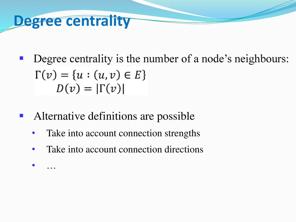 Degree centrality Degree centrality is the number of a node's neighbours: Alternative definitions are possible.