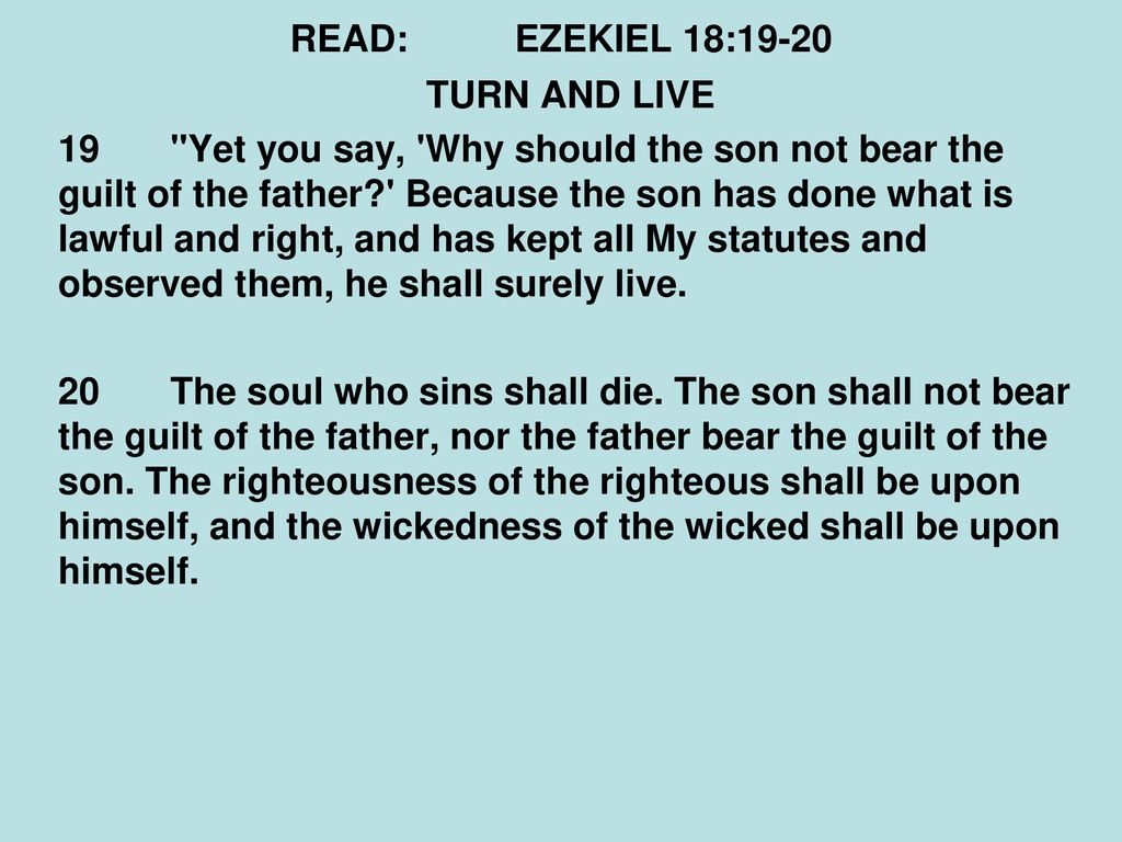 The son will not bear the guilt of the father, and the father will not bear the guilt of the son, the truth of the righteous with him and remains, and the lawlessness of the lawless with him and remains (Ezek. 18:20) 44
