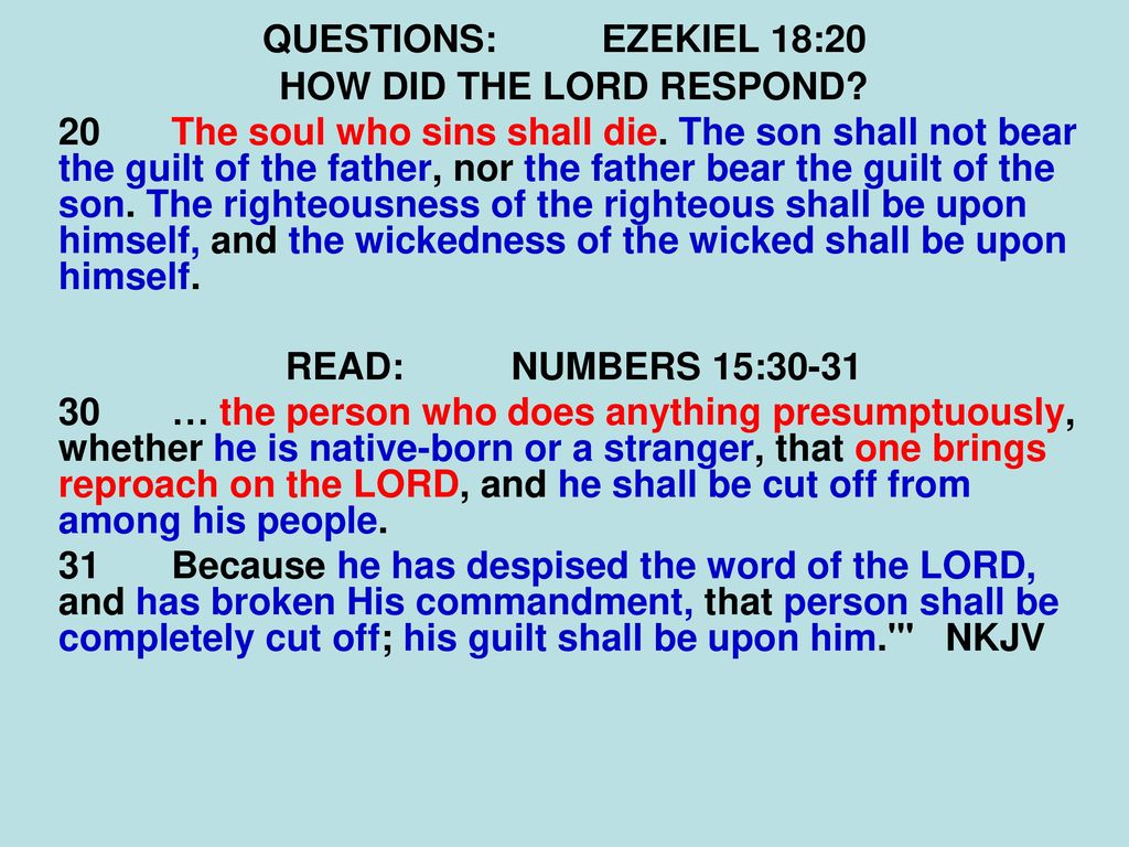 The son will not bear the guilt of the father, and the father will not bear the guilt of the son, the truth of the righteous with him and remains, and the lawlessness of the lawless with him and remains (Ezek. 18:20) 8